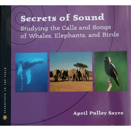 April Sayre's Book Secrets of Sound: Studying the Calls and Songs of Whales, Elephants, and Birds